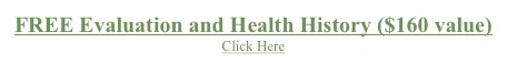 FREE Evaluation and Health History ($160 value) Click Here